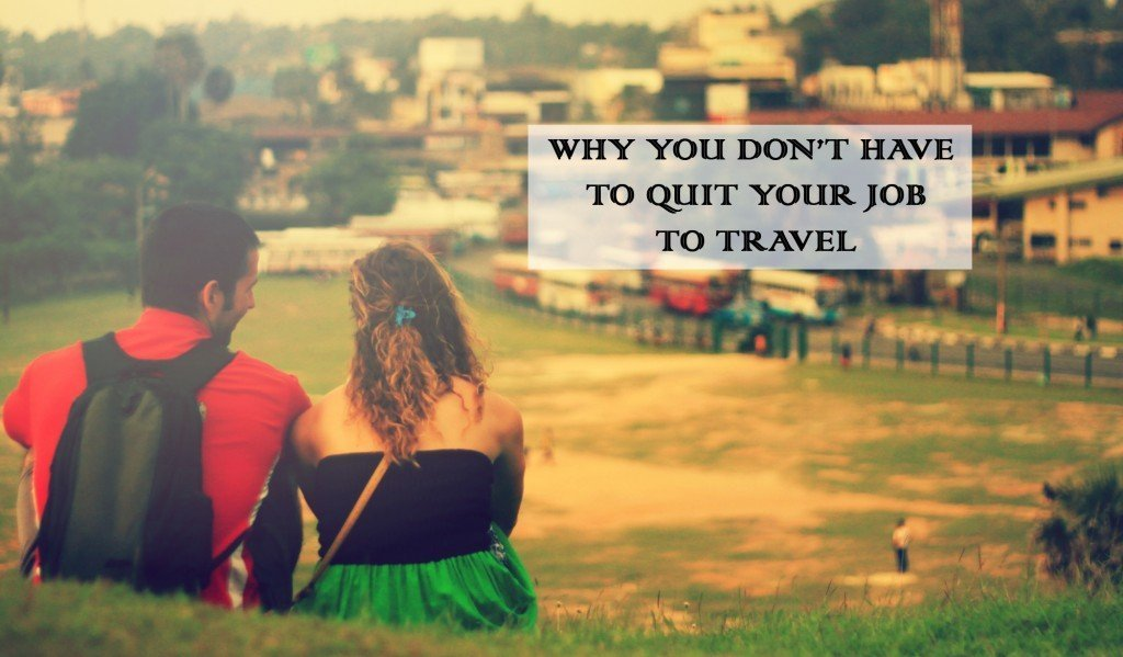 Why you don't have to quit your job to travel