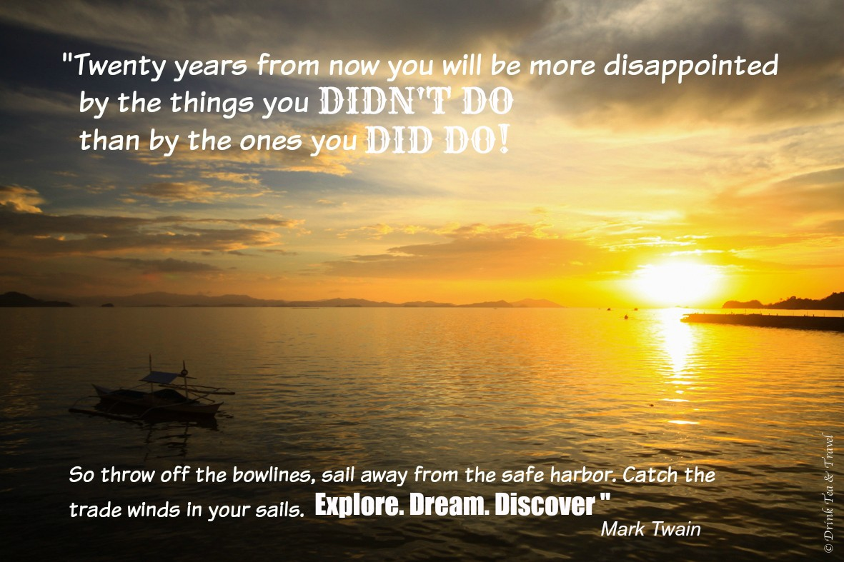 """Inspirational Travel Quotes: """"Twenty years from now you will be more disappointed by the things you didn't do than by the ones you did do. So throw off the bowlines, sail away from the safe harbor. Catch the trade winds in your sails. Explore. Dream. Discover."""" – Mark Twain"""